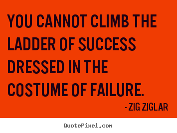 Quotes about success - You cannot climb the ladder of success dressed in the costume..